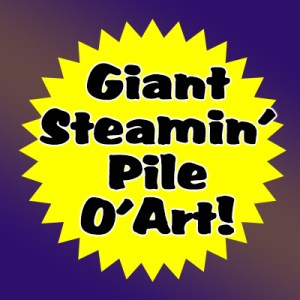 Giant Steamin' Pile O'Art!