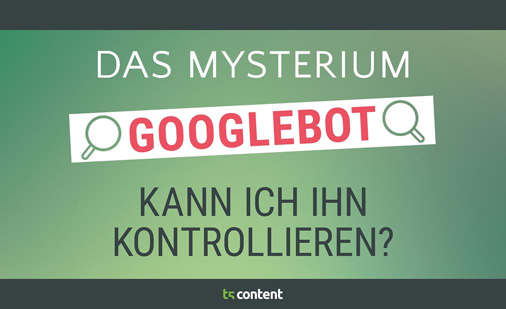 Das Mysterium Googlebot – kann ich ihn kontrollieren?