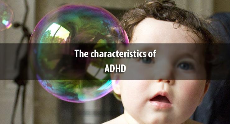 The characteristics of ADHD