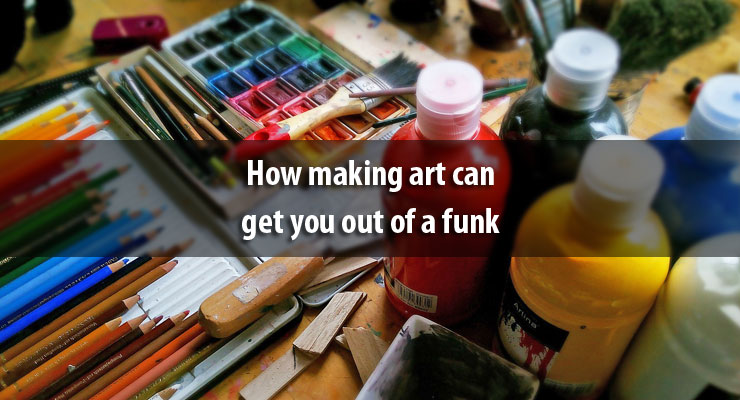 How making art can get you out of a funk