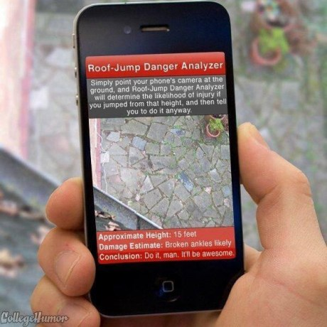 Roof-Jump Danger Analyzer.  Simply point your phone's camera at the ground, and Roof-Jump Danger Analyzer will determine the likelihood of injury if you jumped from that height, and then tell you to do it anyway.  Approximate Height: 15 feet.  Damage Estimate: Broken ankles likely.  Conclusion: Do it, man. It'll be awesome.