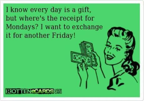 I know every day is a gift, but where's the reciept for Mondays? I want to exchange it for another Friday!