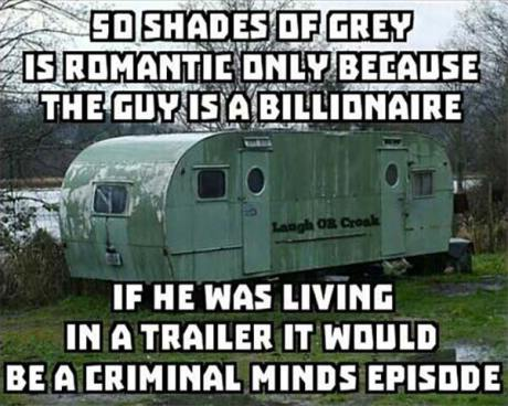 50 Shades of Gray is romantic only because the guy is a billionaire. If he was living in a trailer it would be a criminal minds episode.