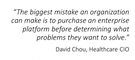 """The biggest mistake an organization can make is to purchase an enterprise platform before determining what problems they want to solve."" - David Chou, Healthcare CIO"