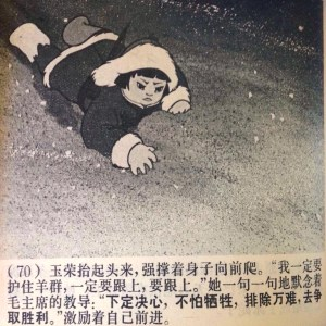 """Yurong raised her head, stubbornly pushing her body forward in a crawl. """"I must protect the herd. I have to catch up [with them], I must catch up."""" She recalled the teachings of Chairman Mao, phrase by phrase: """"Make a firm resolution, and don't fear sacrifice. Conquer every difficulty, as you go strive for victory."""" She encouraged herself to move forward."""