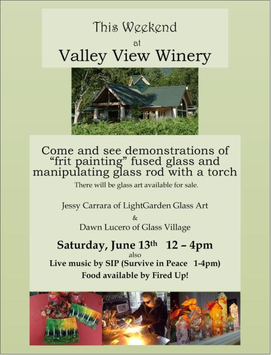 Jessica Carrara of Light Garden Glass Art presents a Valley View Winery show of fine glass art and demonstration of painting with frit to make fused glass art on Saturday June 12 2015. Local band SIP (Survive In Peace) will provide live music and Valley View Winery will also have wine tasting and food available. There will be glass art for sale.