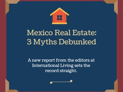 International Living Mexico Real Estate 3 Myths Debunked