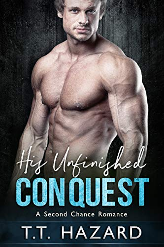 His Unfinished Conquest A Second Chance Romance by T T Hazard