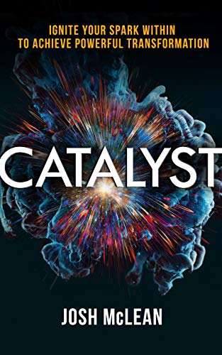 Catalyst Ignite Your Spark Within To Achieve Powerful Transformation by Josh McLean