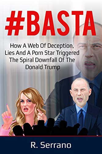 #BASTA: How a Web of Deception, Lies, and a Porn Star Triggered the Spiral Downfall of the Donald Trump by R. Serrano