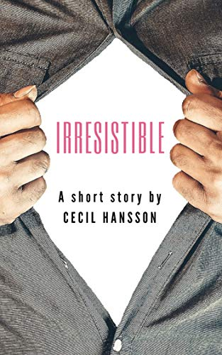 IRRESISTIBLE (A Short Story) by Cecil Hansson