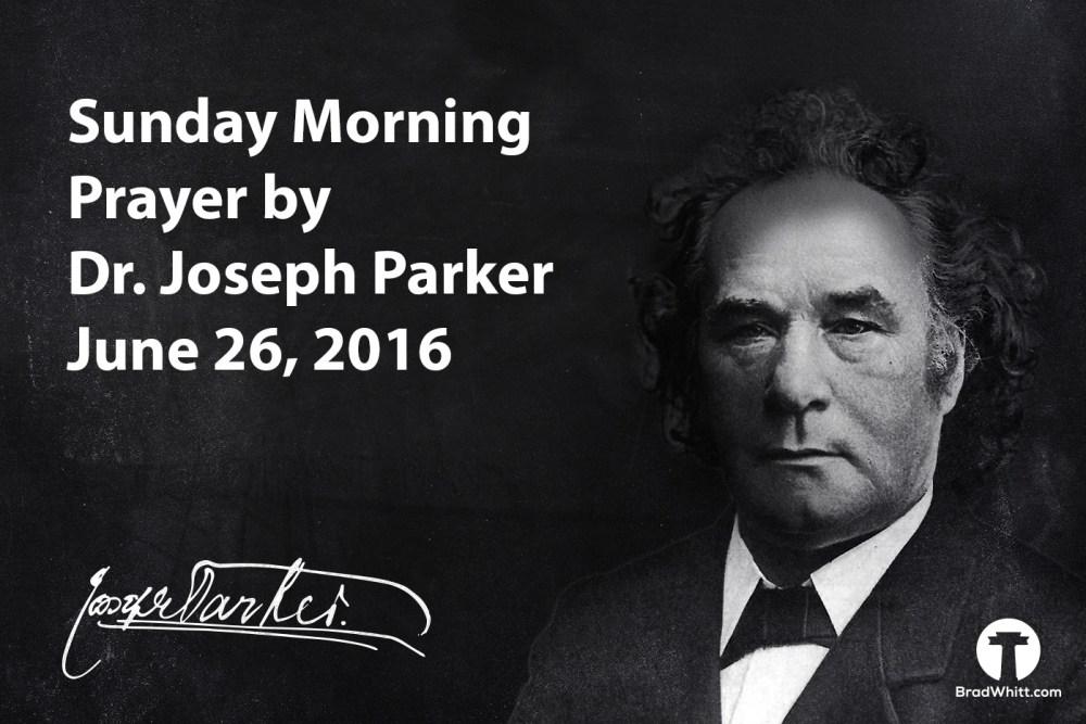 Sunday Morning Prayer by Dr. Joseph Parker – June 26, 2016
