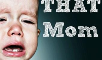 I'm THAT mom…