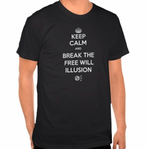 Keep Calm and Break the Free Will Illusion T-Shirt