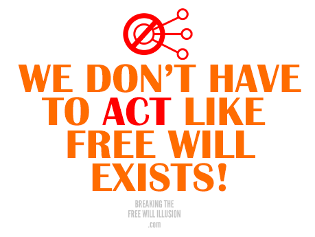 we-don-have-to-act-like-free-will-exists