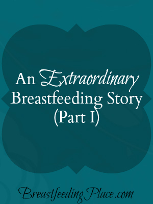 An Extraordinary Breastfeeding Story (Part 1)