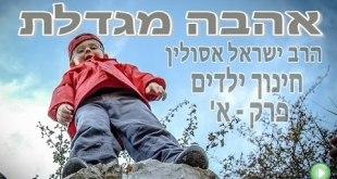 חינוך ילדים פרק א' – אהבה מגדלת – הרב ישראל אסולין
