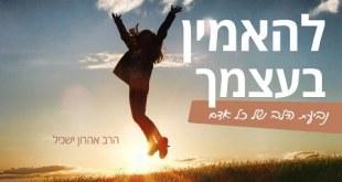 להאמין בעצמך באמת זה להאמין בהשם – הרב אהרון ישכיל , חזקק!!!