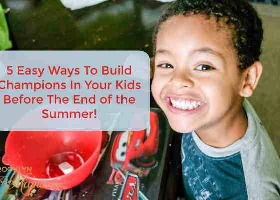5 Easy Ways To Build Champions In Your Kids Before The End of the Summer!