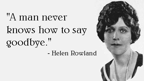 """""""A man never knows how to say goodbye."""" (Helen Rowland)"""