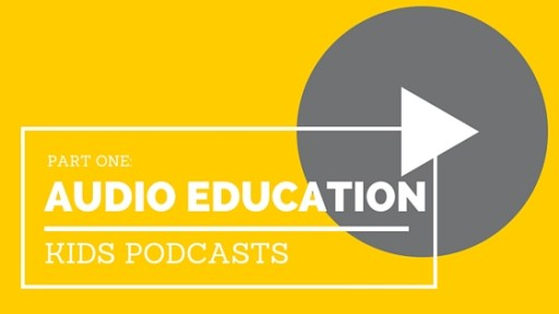 Audio Education, Part 1: Kids Podcasts