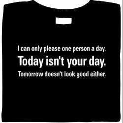 I Can Only Please One Person A Day. Today Isnt Your Day. Tomorrow Doesnt Look Good Either Shirt