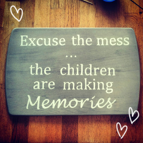 "DIY - Inspirational quot sign. ""Excuse the Mess... The children are making memories."" How to make a sign with an inspirational quote for just a few dollars! A very easy technique @ By Wilma"