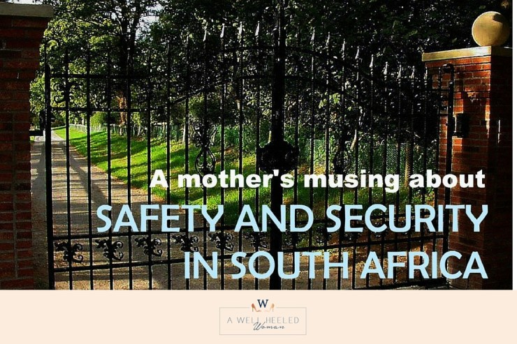 Saftey and security in south africa. How I as a mother deal with the daily fear and anxiety of living the safety and security concerns that exists in South Africa today. How I remain vigilant but joyful