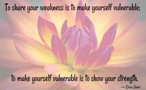 To share your weakness is to make yourself vulnerable; to make yourself vulnerable is to show your strength.