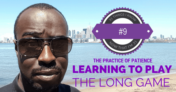 31 Things I Know Now That I'm 31- 9 — The Practice of Patience - Learning to Play the Long Game