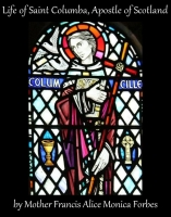 The Life of Saint Columba, Apostle of Scotland, by Mother Francis Alice Monica Forbes