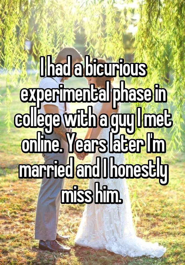 I had a bicurious experimental phase in college with a guy I met online. Years later I