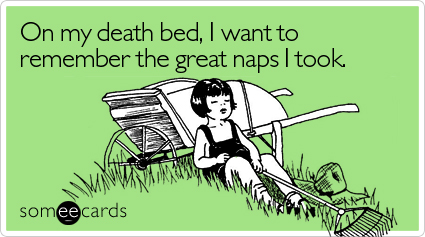 Funny Cry For Help Ecard: On my death bed, I want to remember the great naps I took.