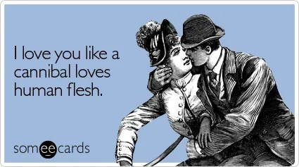 someecards.com - I love you like a cannibal loves human flesh