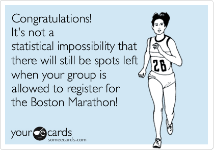 someecards.com - Congratulations! It's not a statistical impossibility that there will still be spots left when your group is allowed to register for the Boston Marathon!