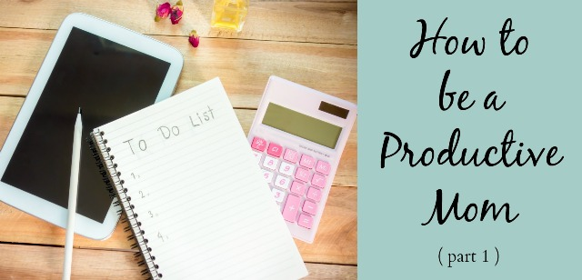 How to be a Productive Mom- Part 1
