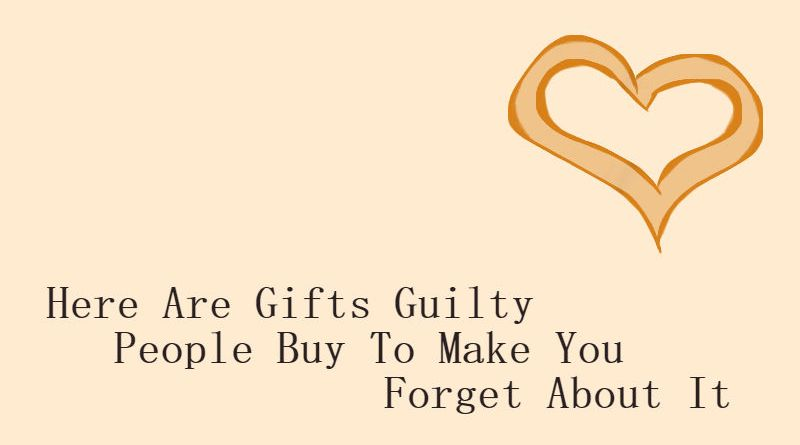 Here Are Gifts Guilty People Buy To Make You Forget About It