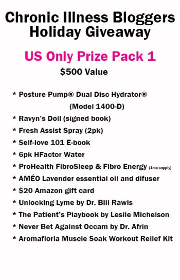US Only Prize Pack 1 includes: • Posture Pump® Dual Disc Hydrator® Model 1400-D donated by PosturePump.com • 2pk Fresh Assist Spray (1 Lavender, 1 Chamomile) donated by FreshAssistSpray.com • 6 Pack of H-Factor Water donated by H-Factor Water • 1 month supply FibroSleep & FibroEnergy from ProHealth.com • Self-Love 101 e-book (digital) donated by notstandingstillsdisease.com • AMÉO Essential Oil Difuser and Lavender essential oil donated by ThePainFreeLife.com • $20 Amazon gift card from ChronicMomLife.com • Ravyn's Doll book signed donated by Melissa Swanson • Unlocking Lyme by Dr. Bill Rawls donated by VitalPlan.com • The Patients Playbook by Leslie Michelson donated by Penguin • Never Bet Against Occum by Dr. Afrin donated by strengthflexibilityhealtheds.com • Aromafloria Muscle Soak Workout Relief Kit