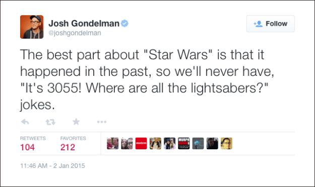 """@joshgondelman: The best part about """"Star Wars"""" is that it happened in the past, so we'll never have, """"It's 3055! Where are all the lightsabers?"""" jokes."""