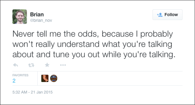 @brian_nov: Never tell me the odds, because I probably won't really understand what you're talking about and tune you out while you're talking.