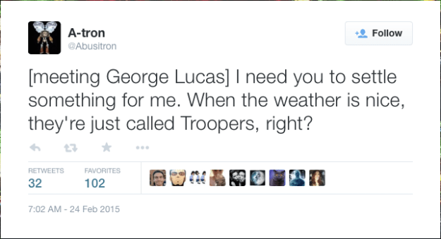 @Abusitron:  [meeting George Lucas] I need you to settle something for me. When the weather is nice, they're just called Troopers, right?