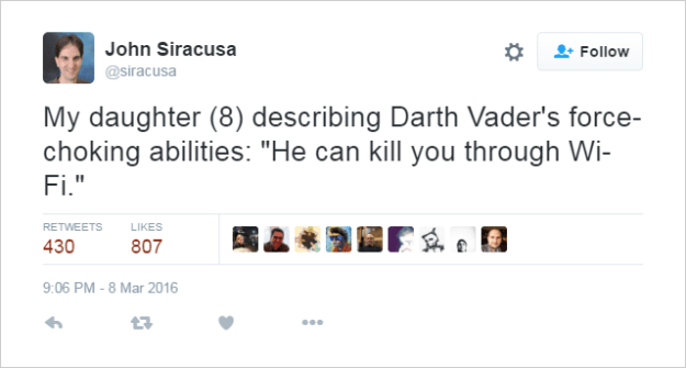 "@siracusa My daughter (8) describing Darth Vader's force-choking abilities: ""He can kill you through Wi-Fi."""
