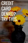 Credit Card Denied?  Try This…