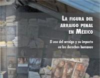 """Publicación CMDPDH : """"La Figura del Arraigo Penal en México"""""""