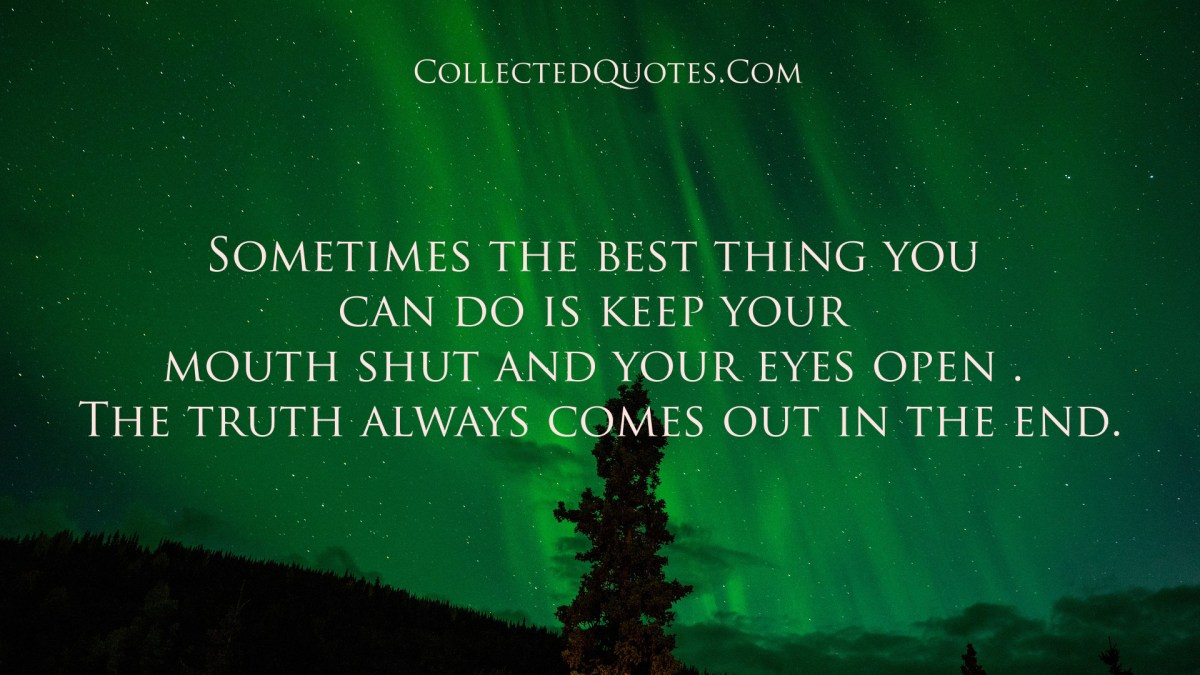 The truth always comes out quote truth always comes out in the end it -  Sometimes The Best Thing You Can Do Is Keep Your Mouth Shut And Your Eyes Open The Truth Always Comes Out In The End Collected Quotes