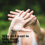 Why do I want to hide from the world-