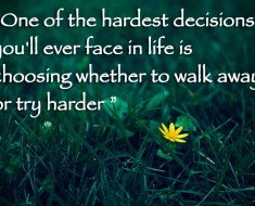 One of the hardest decisions you'll ever face in life is choosing whether to walk away or try harder