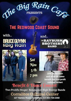 """""""Bringing People Together Through Music"""" We have a wonderful Benefit Concert & Dance Party coming up on Saturday Nov, 5th.   Bruce Guynn & Big Rain and The Rayburn Brothers Band will be sharing the stage. It is a Benefit Show for the Corralitos Cultural Center. Two high energy bands with much industry success. It will be a Real Good Time.  The Redwood Coast Sound Benefit Concert & Dance Party  Uplifting Soulful Rock, Country Rock, Blues and more.  Show Time is Saturday Nov. 5th at 7 pm"""