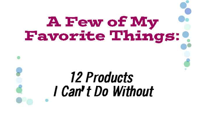 My Favorite Things: 12 products I can't do without