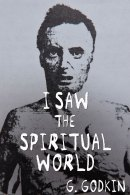 I Saw The Spiritual World by G. Godkin